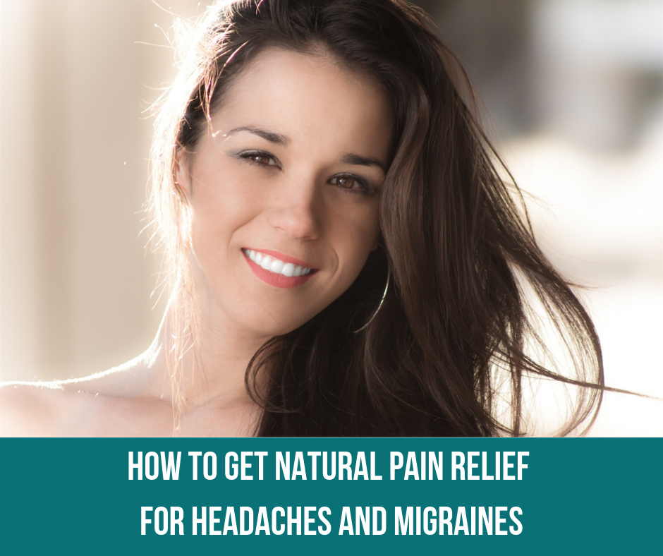 How To Get Natural Pain Relief For Headaches and Migraines