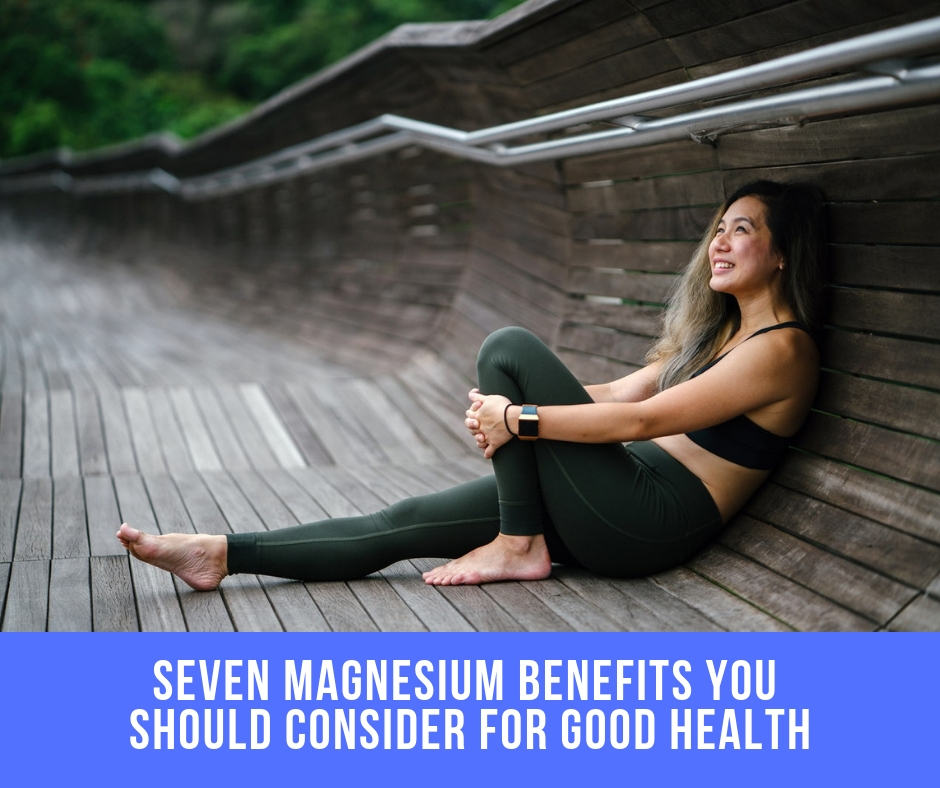 Seven Magnesium Benefits You Should Consider For Good Health…